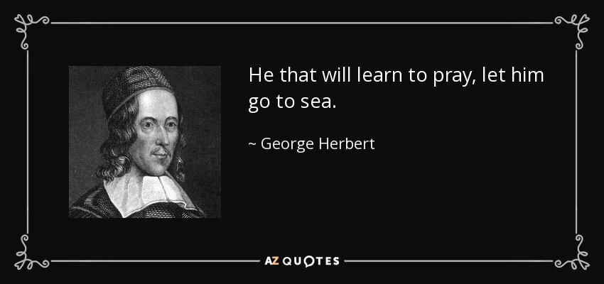 He that will learn to pray, let him go to sea. - George Herbert