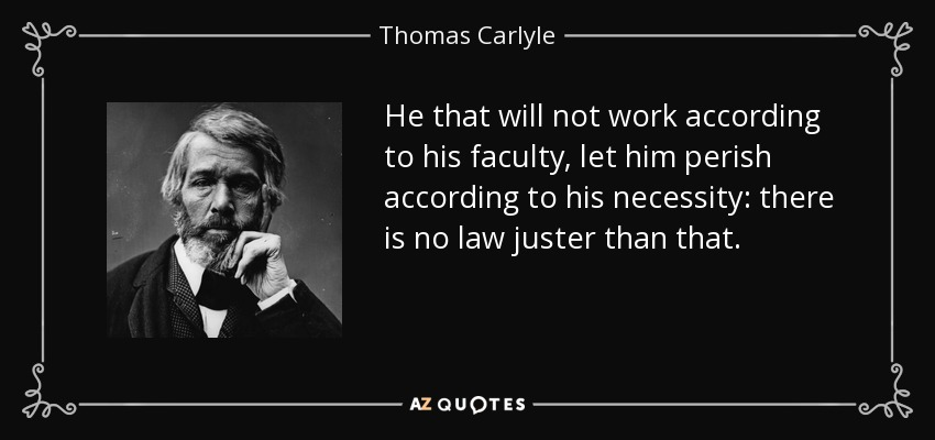 He that will not work according to his faculty, let him perish according to his necessity: there is no law juster than that. - Thomas Carlyle