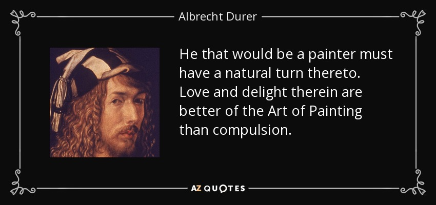 He that would be a painter must have a natural turn thereto. Love and delight therein are better of the Art of Painting than compulsion. - Albrecht Durer