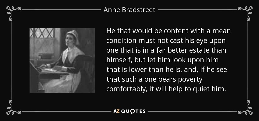 He that would be content with a mean condition must not cast his eye upon one that is in a far better estate than himself, but let him look upon him that is lower than he is, and, if he see that such a one bears poverty comfortably, it will help to quiet him. - Anne Bradstreet