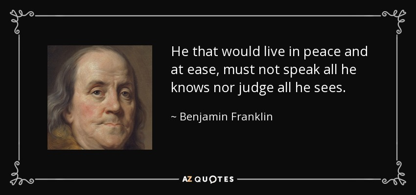 He that would live in peace and at ease, must not speak all he knows nor judge all he sees. - Benjamin Franklin
