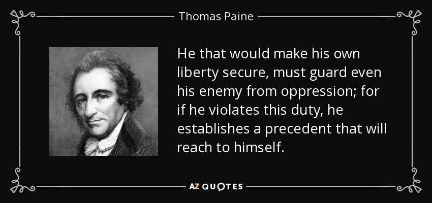 He that would make his own liberty secure, must guard even his enemy from oppression; for if he violates this duty, he establishes a precedent that will reach to himself. - Thomas Paine