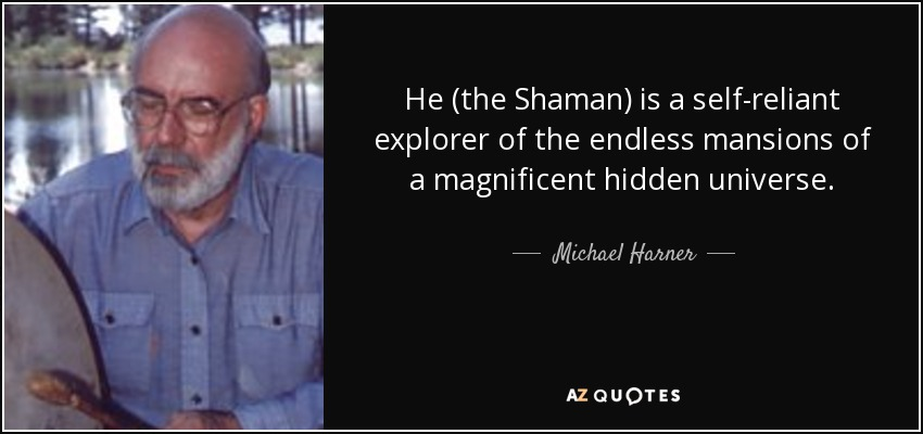He (the Shaman) is a self-reliant explorer of the endless mansions of a magnificent hidden universe. - Michael Harner
