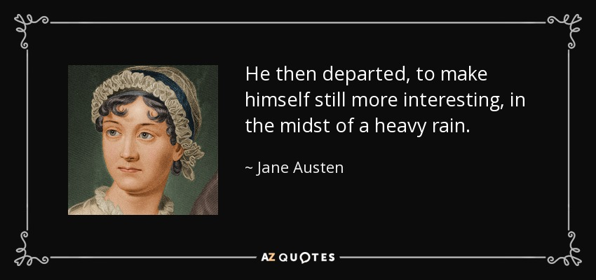 He then departed, to make himself still more interesting, in the midst of a heavy rain. - Jane Austen
