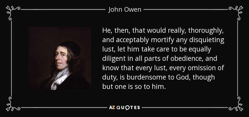 He, then, that would really, thoroughly, and acceptably mortify any disquieting lust, let him take care to be equally diligent in all parts of obedience, and know that every lust, every omission of duty, is burdensome to God, though but one is so to him. - John Owen