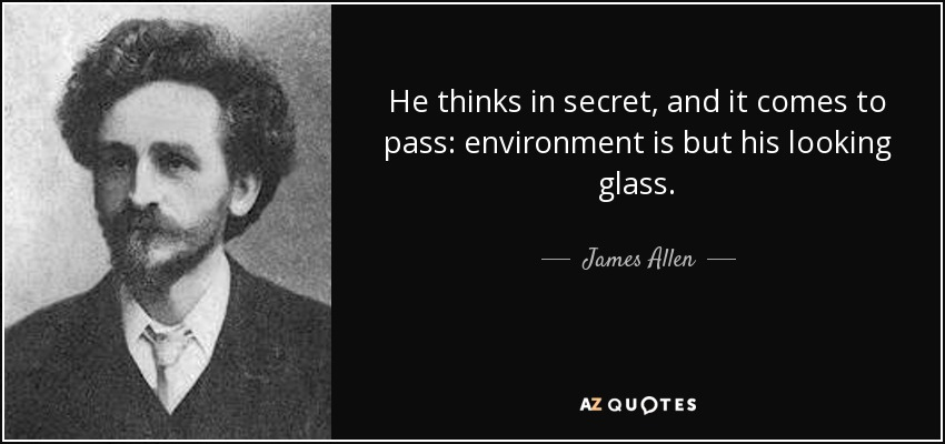 He thinks in secret, and it comes to pass: environment is but his looking glass. - James Allen