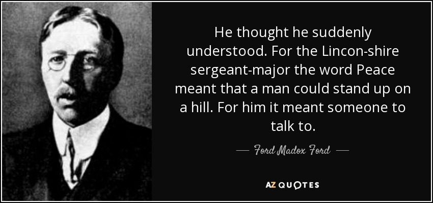 He thought he suddenly understood. For the Lincon-shire sergeant-major the word Peace meant that a man could stand up on a hill. For him it meant someone to talk to. - Ford Madox Ford