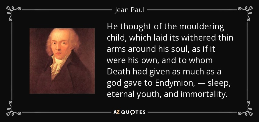 He thought of the mouldering child, which laid its withered thin arms around his soul, as if it were his own, and to whom Death had given as much as a god gave to Endymion, — sleep, eternal youth, and immortality. - Jean Paul