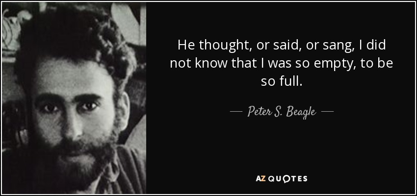 He thought, or said, or sang, I did not know that I was so empty, to be so full. - Peter S. Beagle