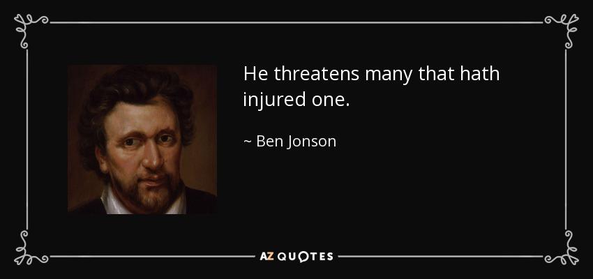 He threatens many that hath injured one. - Ben Jonson