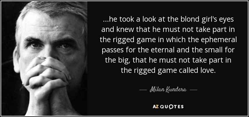 ...he took a look at the blond girl's eyes and knew that he must not take part in the rigged game in which the ephemeral passes for the eternal and the small for the big, that he must not take part in the rigged game called love. - Milan Kundera