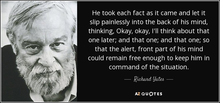 He took each fact as it came and let it slip painlessly into the back of his mind, thinking, Okay, okay, I'll think about that one later; and that one; and that one; so that the alert, front part of his mind could remain free enough to keep him in command of the situation. - Richard Yates