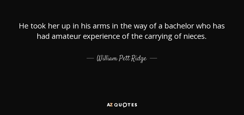 He took her up in his arms in the way of a bachelor who has had amateur experience of the carrying of nieces. - William Pett Ridge