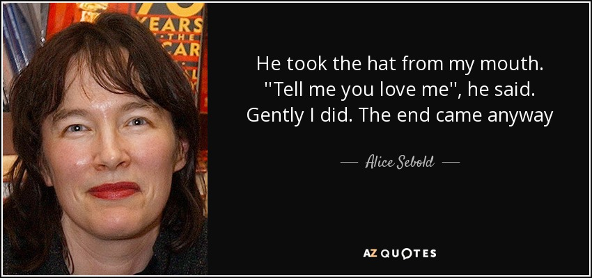He took the hat from my mouth. ''Tell me you love me'', he said. Gently I did. The end came anyway - Alice Sebold