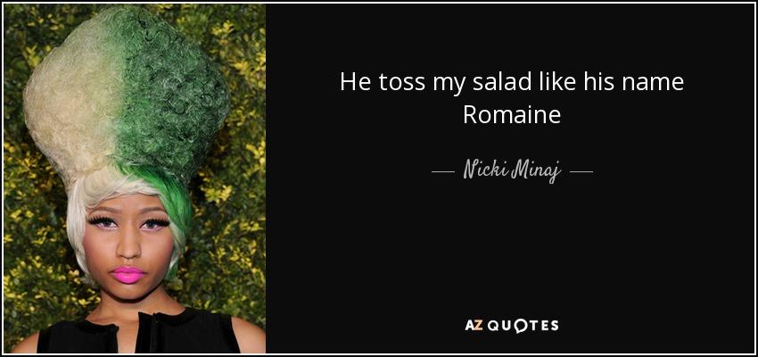 He toss my salad like his name Romaine - Nicki Minaj