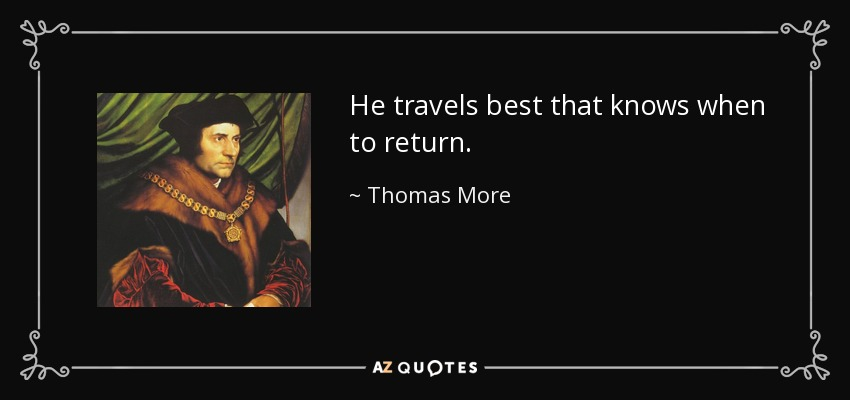 He travels best that knows when to return. - Thomas More