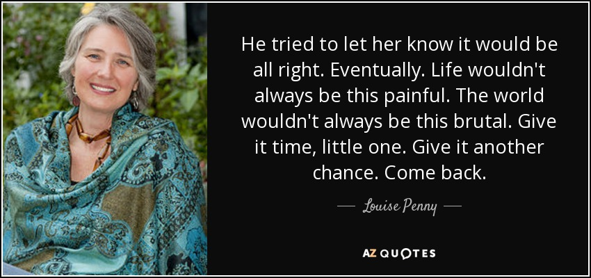 He tried to let her know it would be all right. Eventually. Life wouldn't always be this painful. The world wouldn't always be this brutal. Give it time, little one. Give it another chance. Come back. - Louise Penny