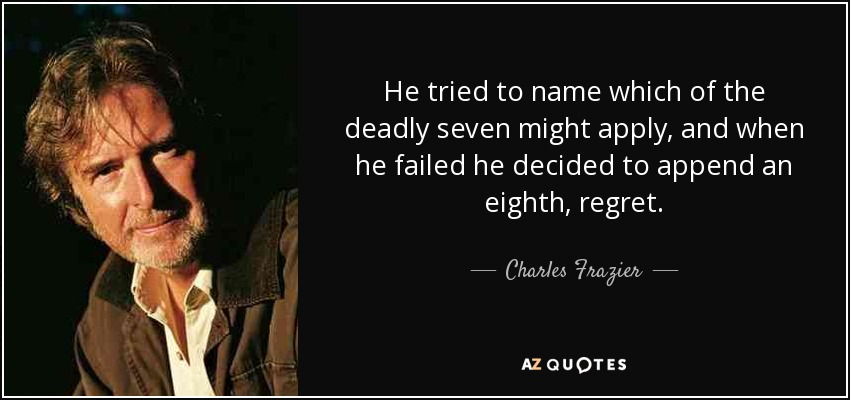 He tried to name which of the deadly seven might apply, and when he failed he decided to append an eighth, regret. - Charles Frazier