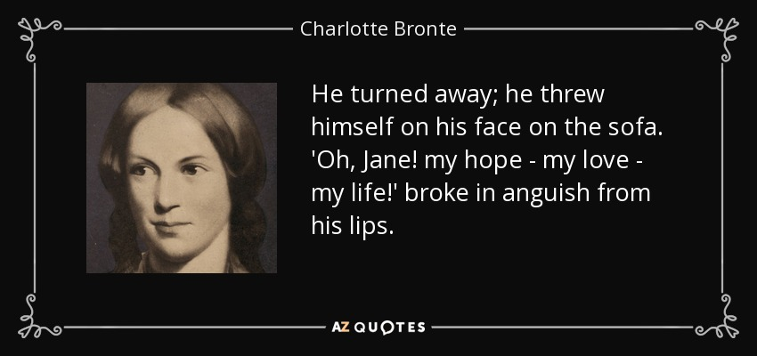 He turned away; he threw himself on his face on the sofa. 'Oh, Jane! my hope - my love - my life!' broke in anguish from his lips. - Charlotte Bronte