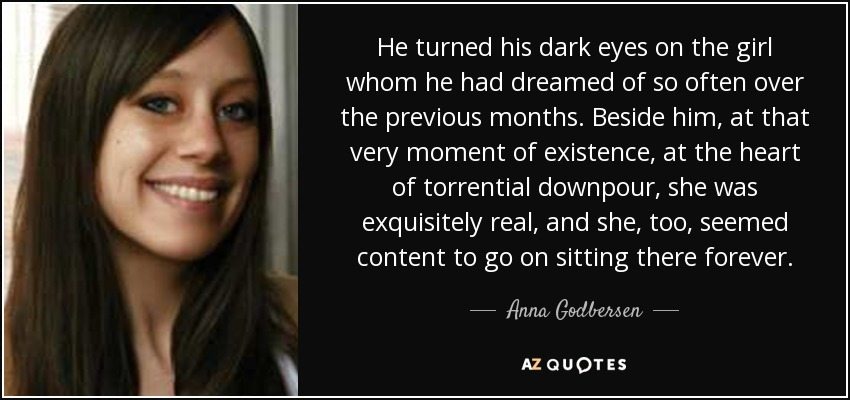 He turned his dark eyes on the girl whom he had dreamed of so often over the previous months. Beside him, at that very moment of existence, at the heart of torrential downpour, she was exquisitely real, and she, too, seemed content to go on sitting there forever. - Anna Godbersen