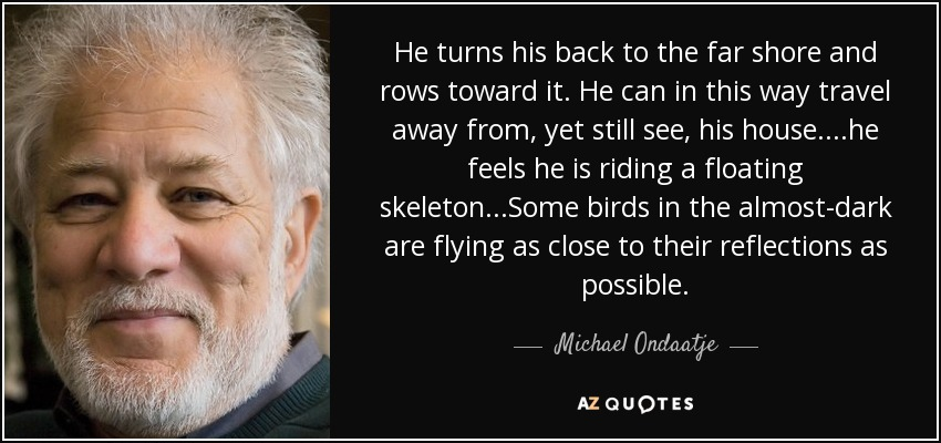 He turns his back to the far shore and rows toward it. He can in this way travel away from, yet still see, his house....he feels he is riding a floating skeleton...Some birds in the almost-dark are flying as close to their reflections as possible. - Michael Ondaatje