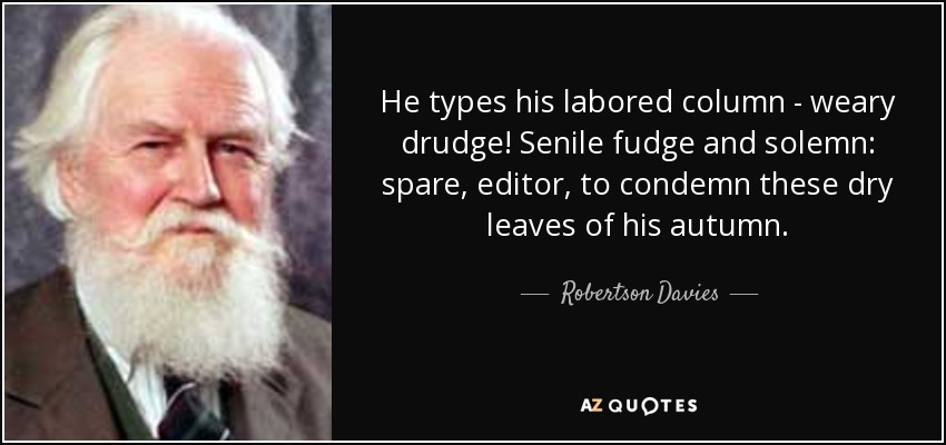 He types his labored column - weary drudge! Senile fudge and solemn: spare, editor, to condemn these dry leaves of his autumn. - Robertson Davies