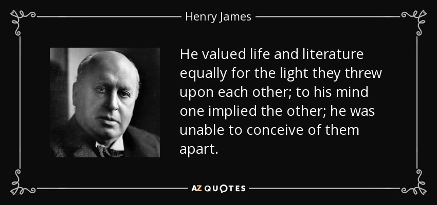 He valued life and literature equally for the light they threw upon each other; to his mind one implied the other; he was unable to conceive of them apart. - Henry James