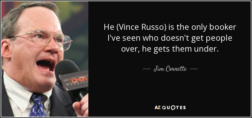 He (Vince Russo) is the only booker I've seen who doesn't get people over, he gets them under. - Jim Cornette