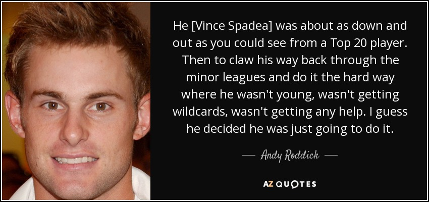 He [Vince Spadea] was about as down and out as you could see from a Top 20 player. Then to claw his way back through the minor leagues and do it the hard way where he wasn't young, wasn't getting wildcards, wasn't getting any help. I guess he decided he was just going to do it. - Andy Roddick