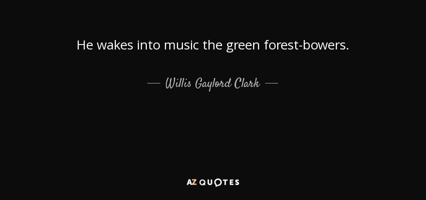He wakes into music the green forest-bowers. - Willis Gaylord Clark