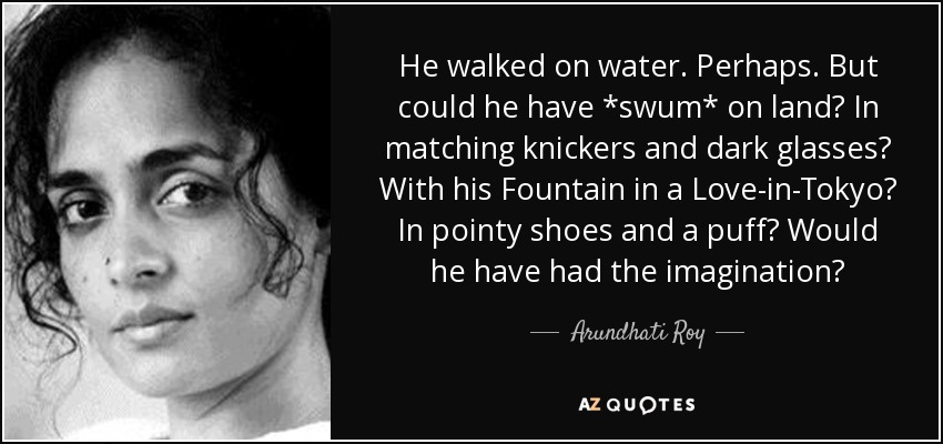 He walked on water. Perhaps. But could he have *swum* on land? In matching knickers and dark glasses? With his Fountain in a Love-in-Tokyo? In pointy shoes and a puff? Would he have had the imagination? - Arundhati Roy