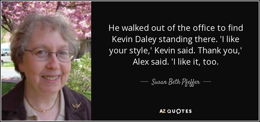 He walked out of the office to find Kevin Daley standing there. 'I like your style,' Kevin said. Thank you,' Alex said. 'I like it, too. - Susan Beth Pfeffer