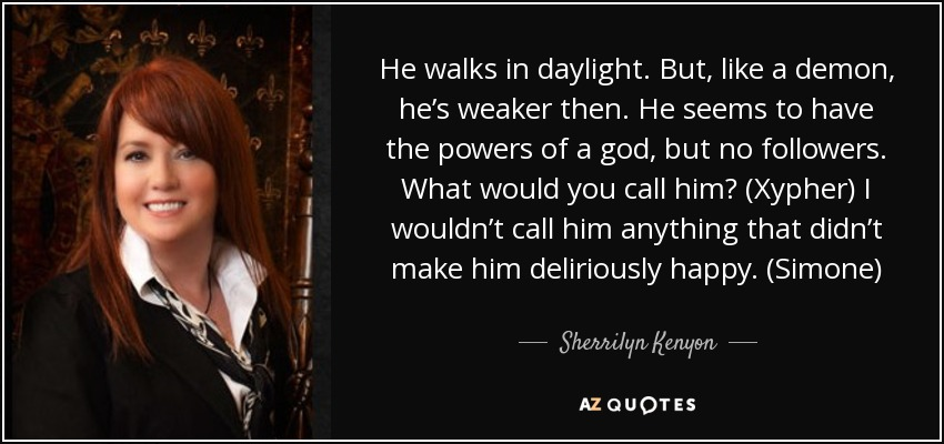 He walks in daylight. But, like a demon, he's weaker then. He seems to have the powers of a god, but no followers. What would you call him? (Xypher) I wouldn't call him anything that didn't make him deliriously happy. (Simone) - Sherrilyn Kenyon