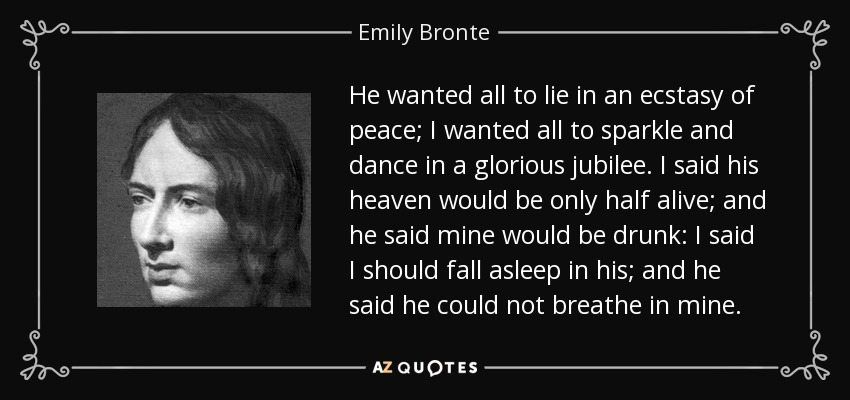 He wanted all to lie in an ecstasy of peace; I wanted all to sparkle and dance in a glorious jubilee. I said his heaven would be only half alive; and he said mine would be drunk: I said I should fall asleep in his; and he said he could not breathe in mine. - Emily Bronte
