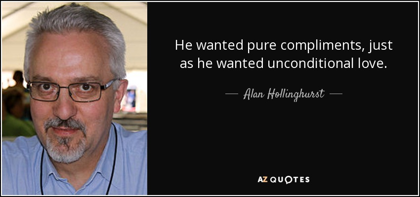 He wanted pure compliments, just as he wanted unconditional love. - Alan Hollinghurst
