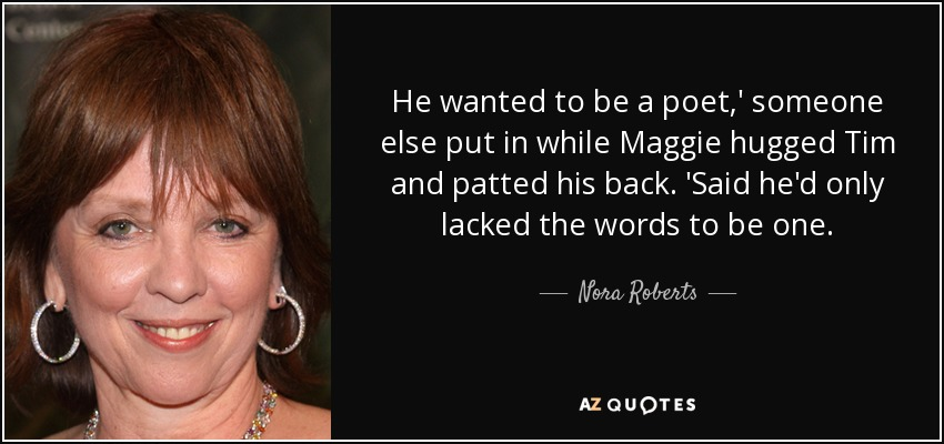 He wanted to be a poet,' someone else put in while Maggie hugged Tim and patted his back. 'Said he'd only lacked the words to be one. - Nora Roberts