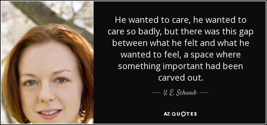 He wanted to care, he wanted to care so badly, but there was this gap between what he felt and what he wanted to feel, a space where something important had been carved out. - V. E. Schwab