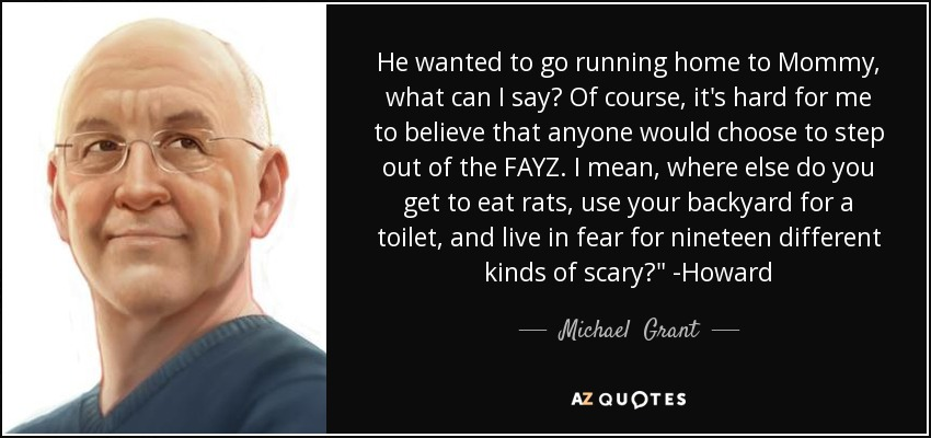 He wanted to go running home to Mommy, what can I say? Of course, it's hard for me to believe that anyone would choose to step out of the FAYZ. I mean, where else do you get to eat rats, use your backyard for a toilet, and live in fear for nineteen different kinds of scary?