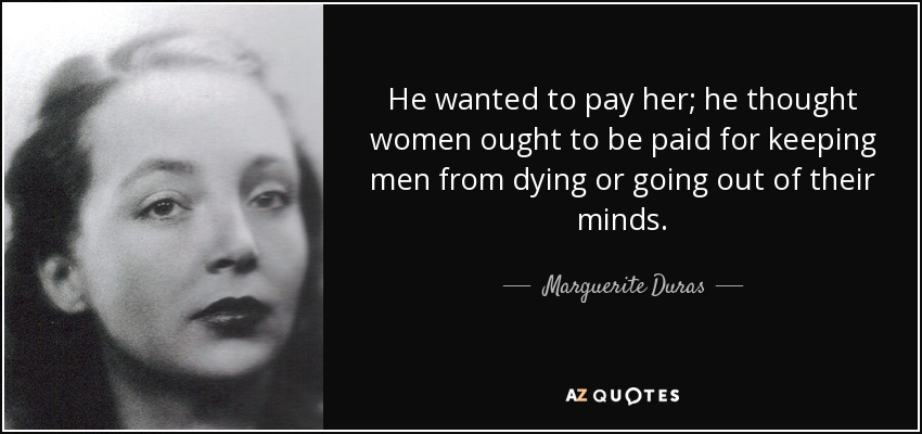 He wanted to pay her; he thought women ought to be paid for keeping men from dying or going out of their minds. - Marguerite Duras