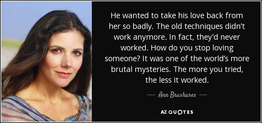 He wanted to take his love back from her so badly. The old techniques didn't work anymore. In fact, they'd never worked. How do you stop loving someone? It was one of the world's more brutal mysteries. The more you tried, the less it worked. - Ann Brashares