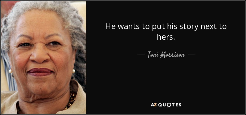 He wants to put his story next to hers. - Toni Morrison
