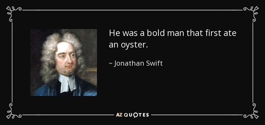 He was a bold man that first ate an oyster. - Jonathan Swift