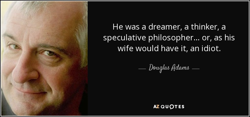 He was a dreamer, a thinker, a speculative philosopher... or, as his wife would have it, an idiot. - Douglas Adams