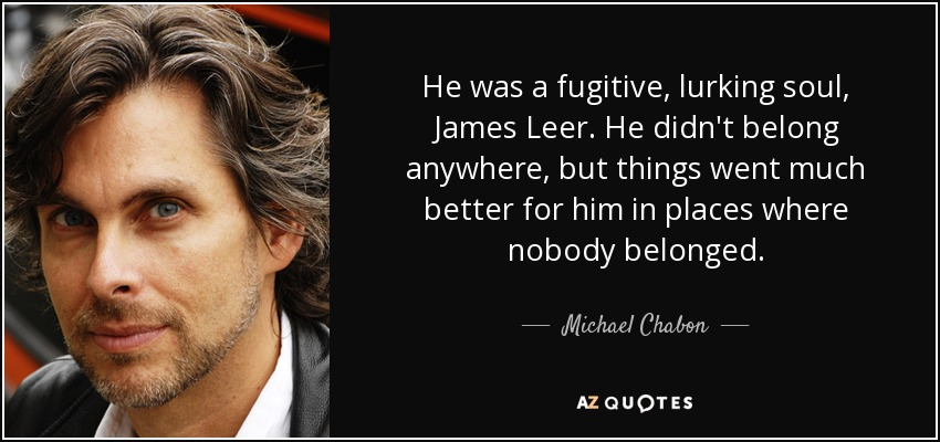 He was a fugitive, lurking soul, James Leer. He didn't belong anywhere, but things went much better for him in places where nobody belonged. - Michael Chabon