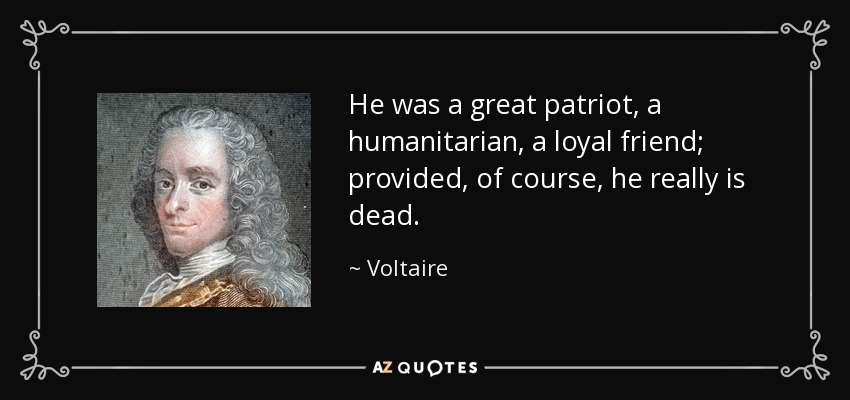 He was a great patriot, a humanitarian, a loyal friend; provided, of course, he really is dead. - Voltaire
