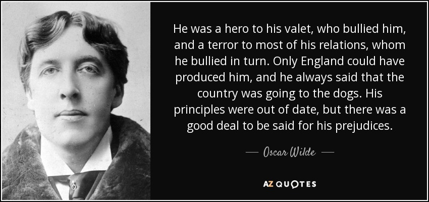 He was a hero to his valet, who bullied him, and a terror to most of his relations, whom he bullied in turn. Only England could have produced him, and he always said that the country was going to the dogs. His principles were out of date, but there was a good deal to be said for his prejudices. - Oscar Wilde
