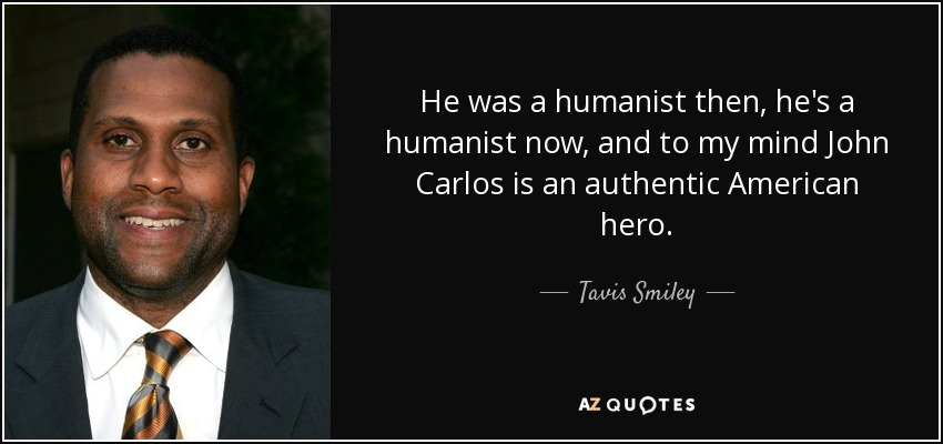 He was a humanist then, he's a humanist now, and to my mind John Carlos is an authentic American hero. - Tavis Smiley