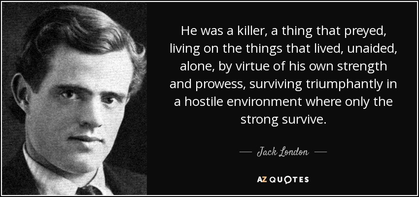 He was a killer, a thing that preyed, living on the things that lived, unaided, alone, by virtue of his own strength and prowess, surviving triumphantly in a hostile environment where only the strong survive. - Jack London