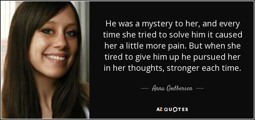 He was a mystery to her, and every time she tried to solve him it caused her a little more pain. But when she tired to give him up he pursued her in her thoughts, stronger each time. - Anna Godbersen