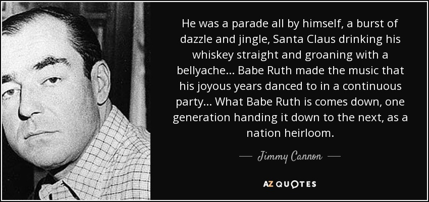 He was a parade all by himself, a burst of dazzle and jingle, Santa Claus drinking his whiskey straight and groaning with a bellyache... Babe Ruth made the music that his joyous years danced to in a continuous party... What Babe Ruth is comes down, one generation handing it down to the next, as a nation heirloom. - Jimmy Cannon